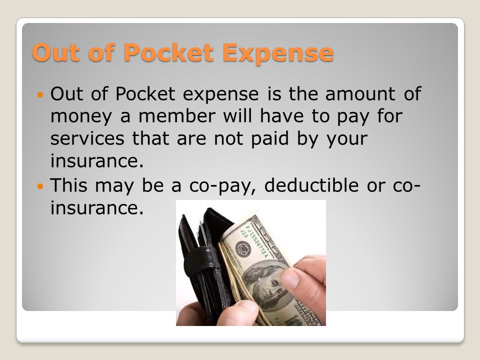 Out of Pocket Expense Out of Pocket expense is the amount of money a member will have to pay for services that are not paid by your insurance.