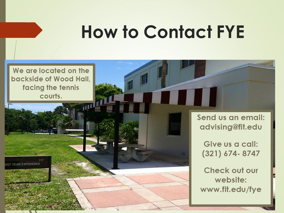 How to Contact FYE Send us an email: advising@fit.edu Give us a call: (321) 674- 8747 Check out our website: www.fit.edu/fye We are located on the backside of Wood Hall, facing the tennis courts.