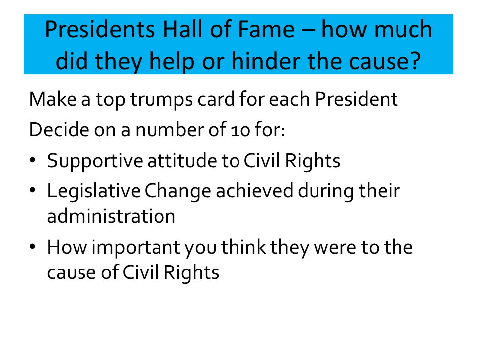 Presidents Hall of Fame – how much did they help or hinder the cause? Make a top trumps card for each President Decide on a number of 10 for: Supporti