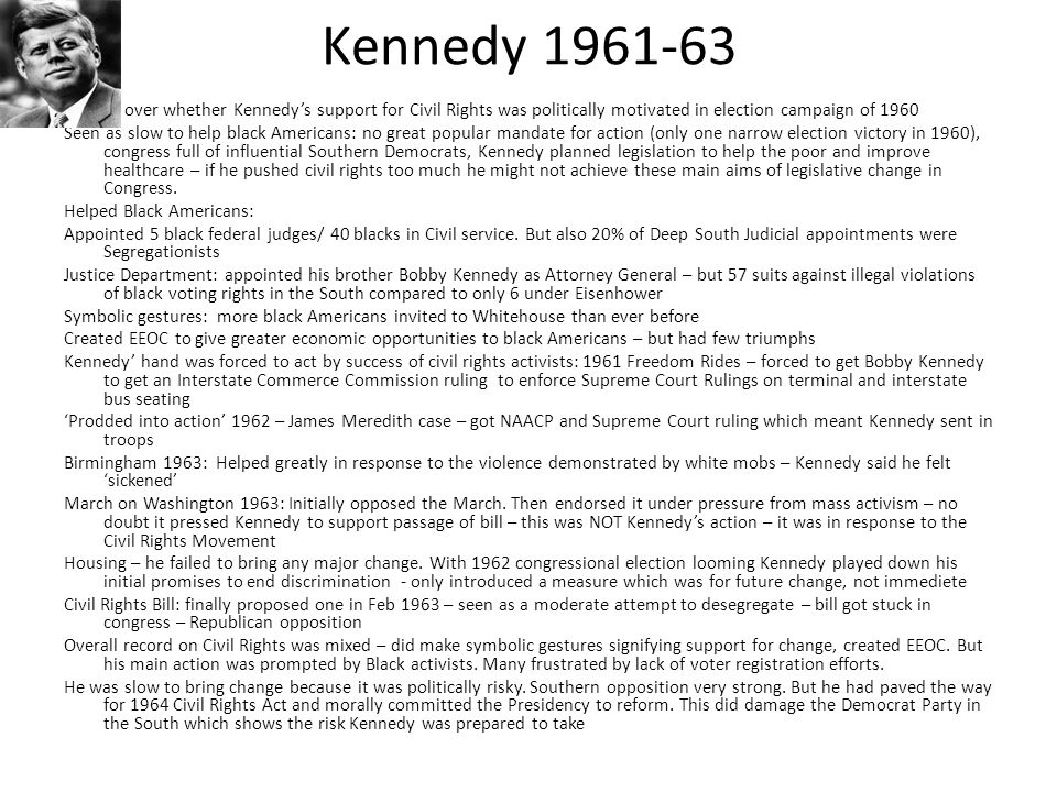 Kennedy 1961-63 Debate over whether Kennedy's support for Civil Rights was politically motivated in election campaign of 1960 Seen as slow to help bla
