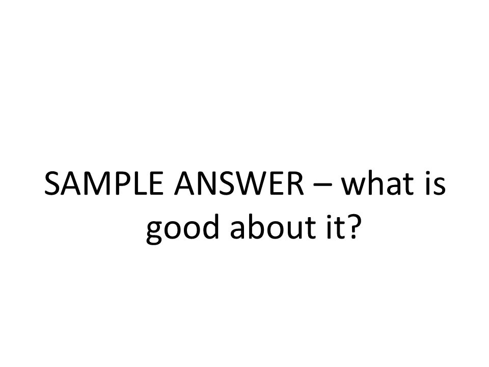 SAMPLE ANSWER – what is good about it?