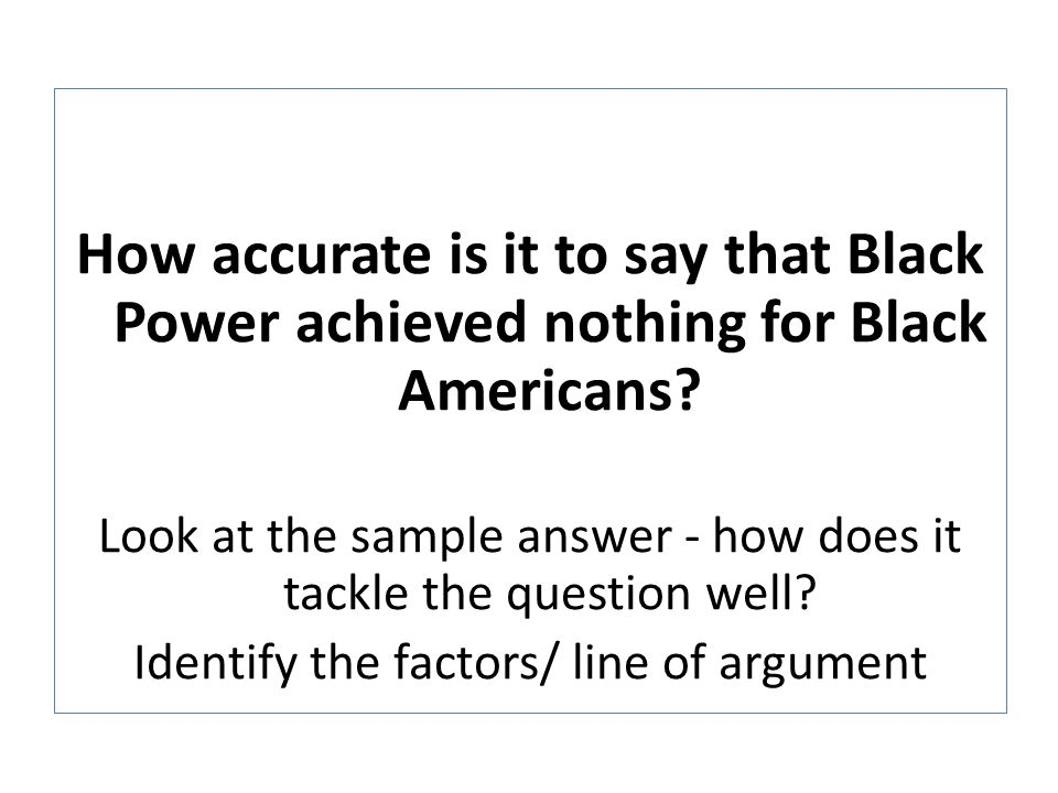 How accurate is it to say that Black Power achieved nothing for Black Americans? Look at the sample answer - how does it tackle the question well? Ide