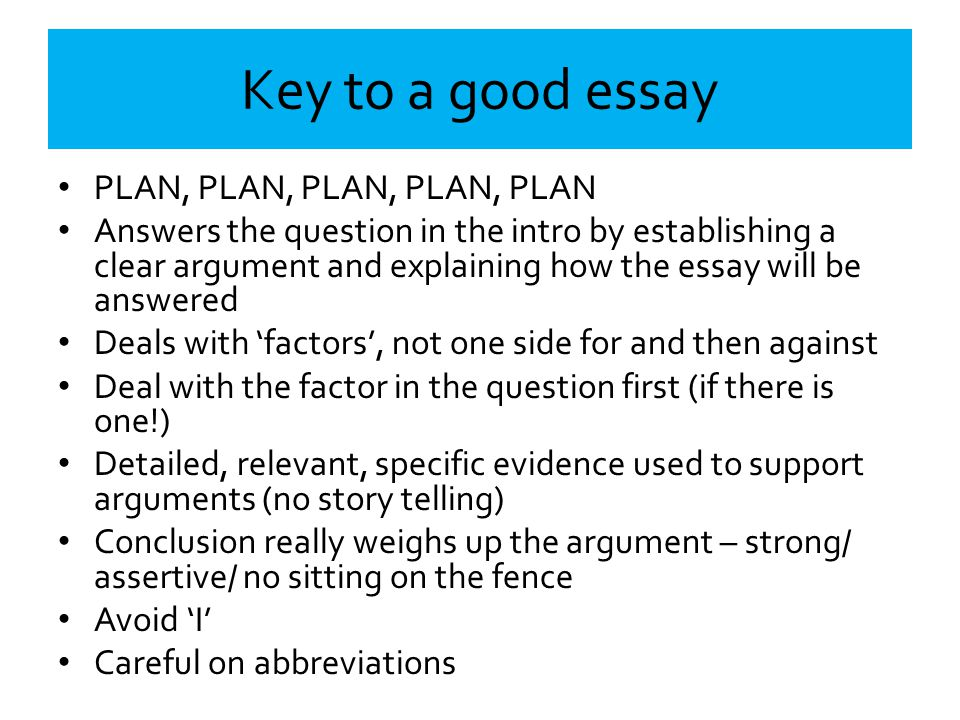 Key to a good essay PLAN, PLAN, PLAN, PLAN, PLAN Answers the question in the intro by establishing a clear argument and explaining how the essay will