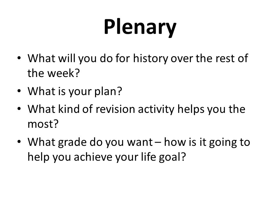 Plenary What will you do for history over the rest of the week? What is your plan? What kind of revision activity helps you the most? What grade do yo