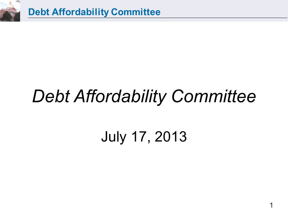 Debt Affordability Committee 1 Debt Affordability Committee July 17, 2013