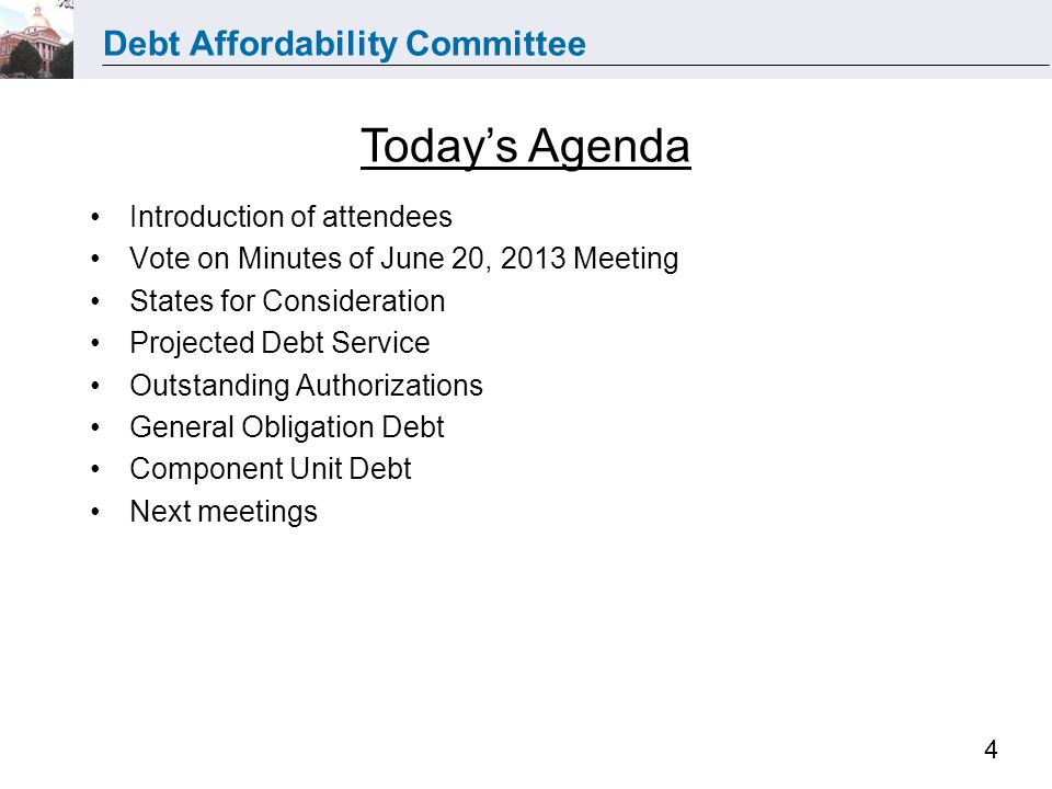 Debt Affordability Committee 4 Introduction of attendees Vote on Minutes of June 20, 2013 Meeting States for Consideration Projected Debt Service Outstanding Authorizations General Obligation Debt Component Unit Debt Next meetings Today's Agenda