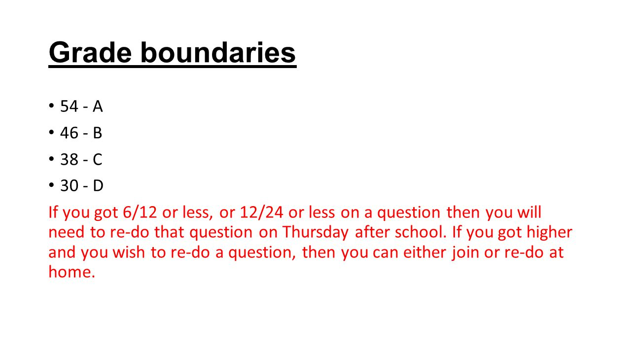 Grade boundaries 54 - A 46 - B 38 - C 30 - D If you got 6/12 or less, or 12/24 or less on a question then you will need to re-do that question on Thur