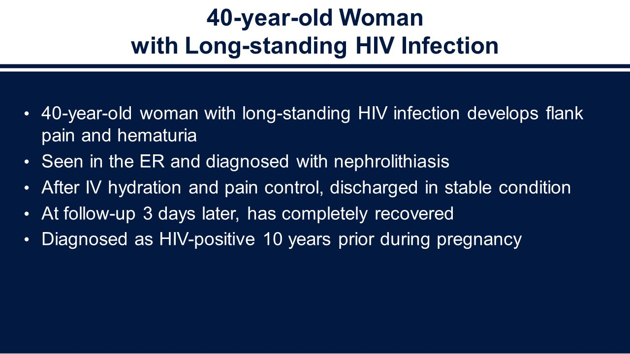 40-year-old Woman with Long-standing HIV Infection 40-year-old woman with long-standing HIV infection develops flank pain and hematuria Seen in the ER
