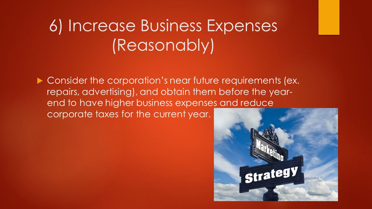 6) Increase Business Expenses (Reasonably)  Consider the corporation's near future requirements (ex.