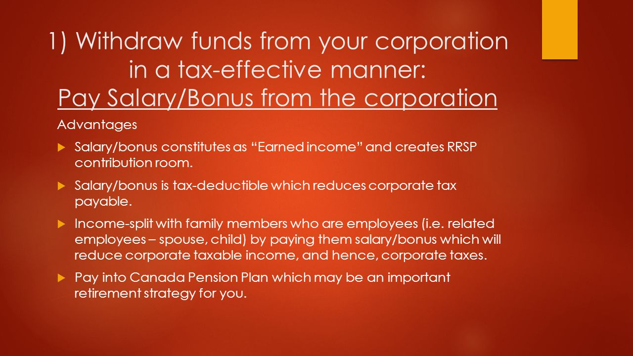 1) Withdraw funds from your corporation in a tax-effective manner: Pay Salary/Bonus from the corporation Advantages  Salary/bonus constitutes as Earned income and creates RRSP contribution room.