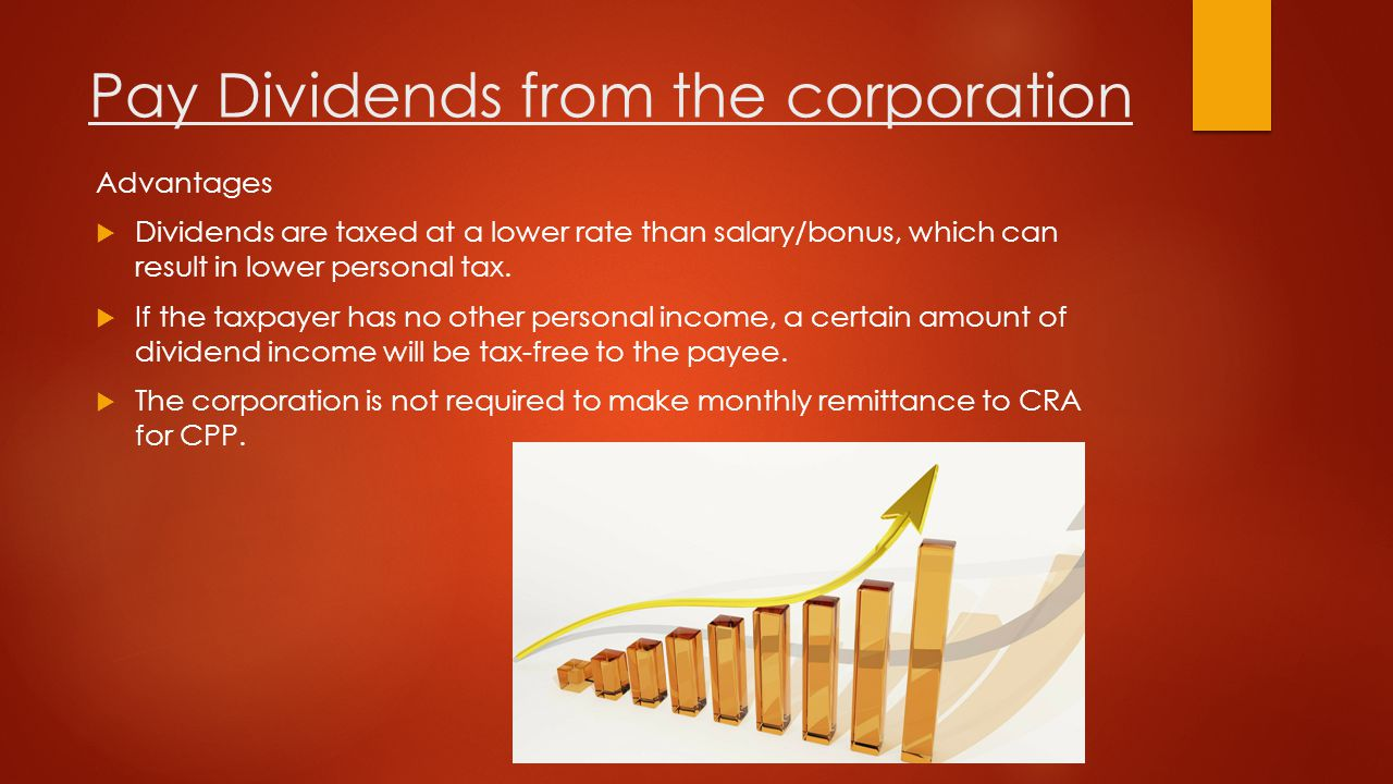 Pay Dividends from the corporation Advantages  Dividends are taxed at a lower rate than salary/bonus, which can result in lower personal tax.