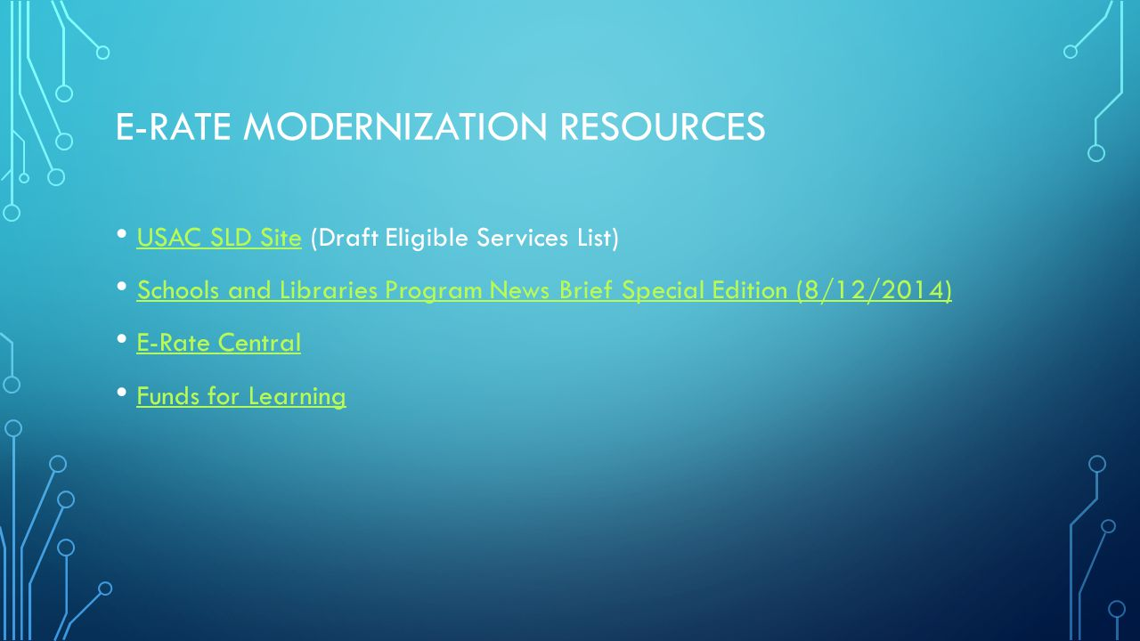 E-RATE MODERNIZATION RESOURCES USAC SLD Site (Draft Eligible Services List) USAC SLD Site Schools and Libraries Program News Brief Special Edition (8/12/2014) E-Rate Central Funds for Learning