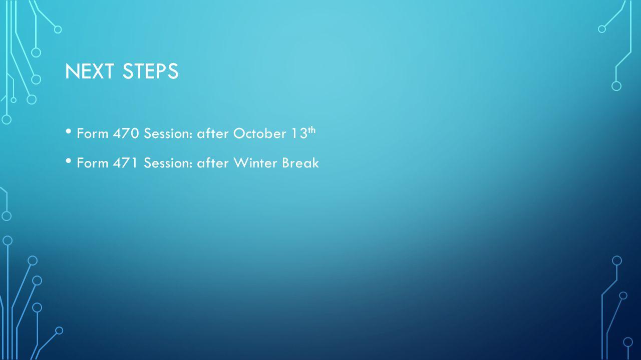 NEXT STEPS Form 470 Session: after October 13 th Form 471 Session: after Winter Break