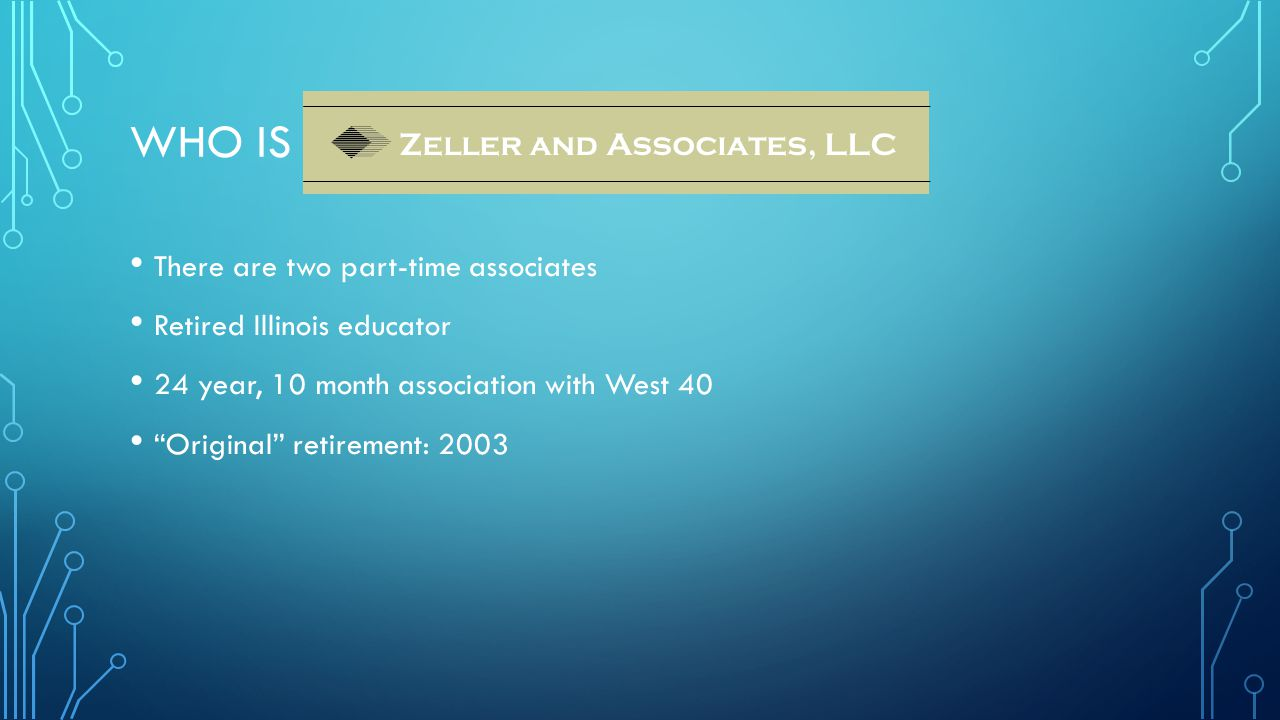WHO IS There are two part-time associates Retired Illinois educator 24 year, 10 month association with West 40 Original retirement: 2003 Zeller and Associates, LLC