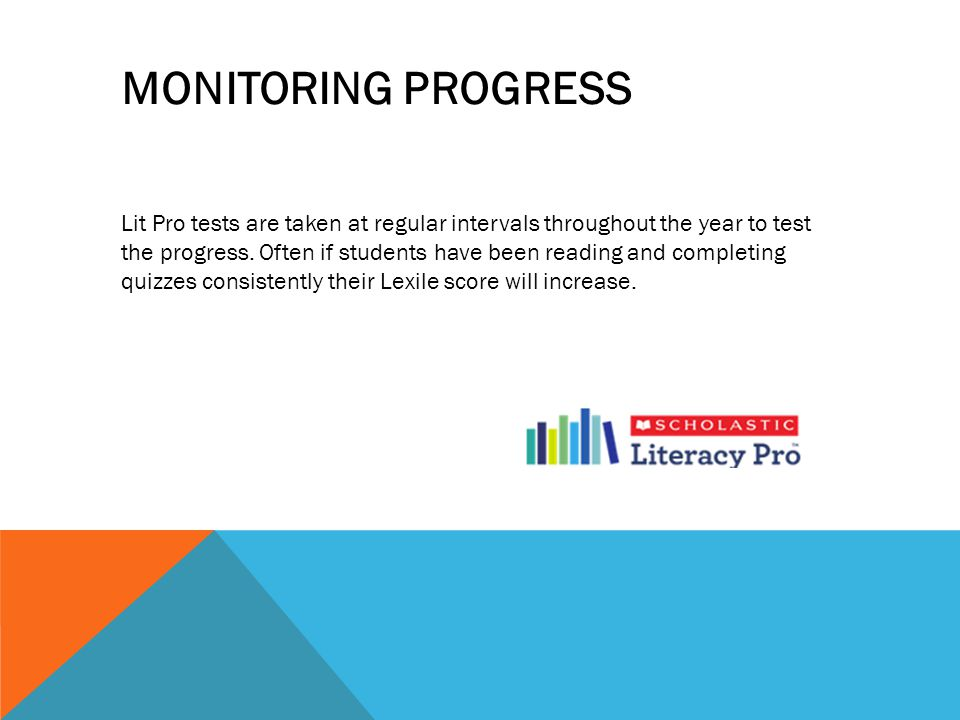 Lit Pro tests are taken at regular intervals throughout the year to test the progress. Often if students have been reading and completing quizzes cons