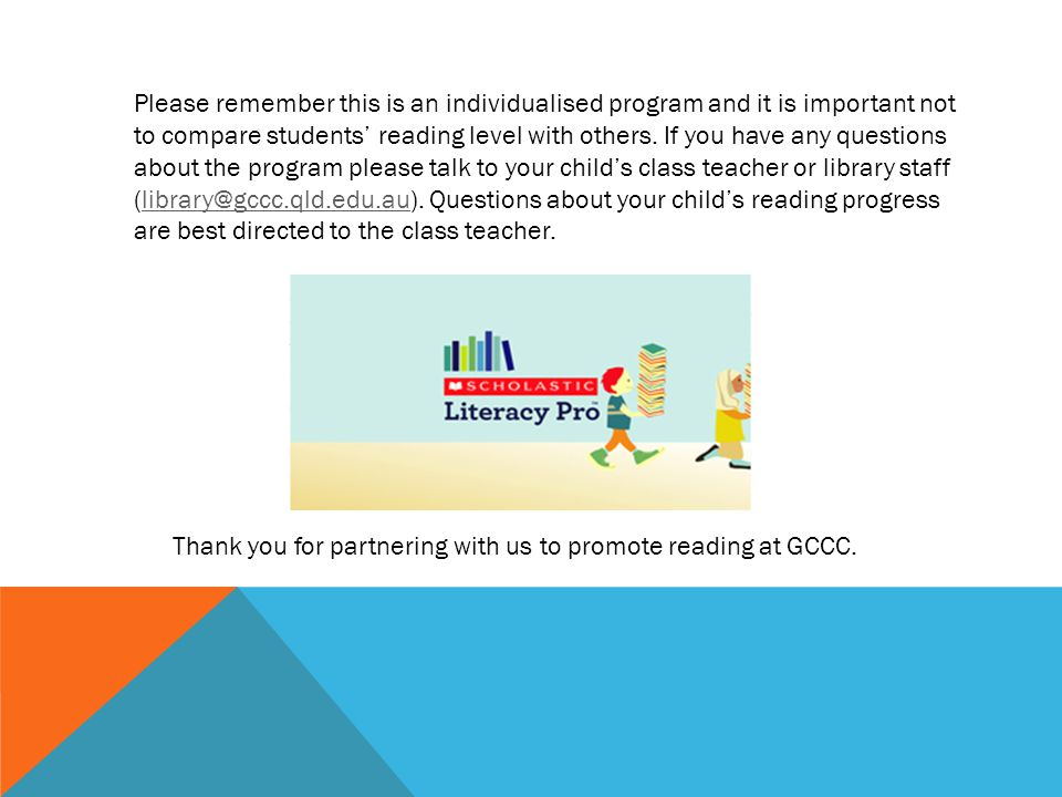 Please remember this is an individualised program and it is important not to compare students' reading level with others. If you have any questions ab