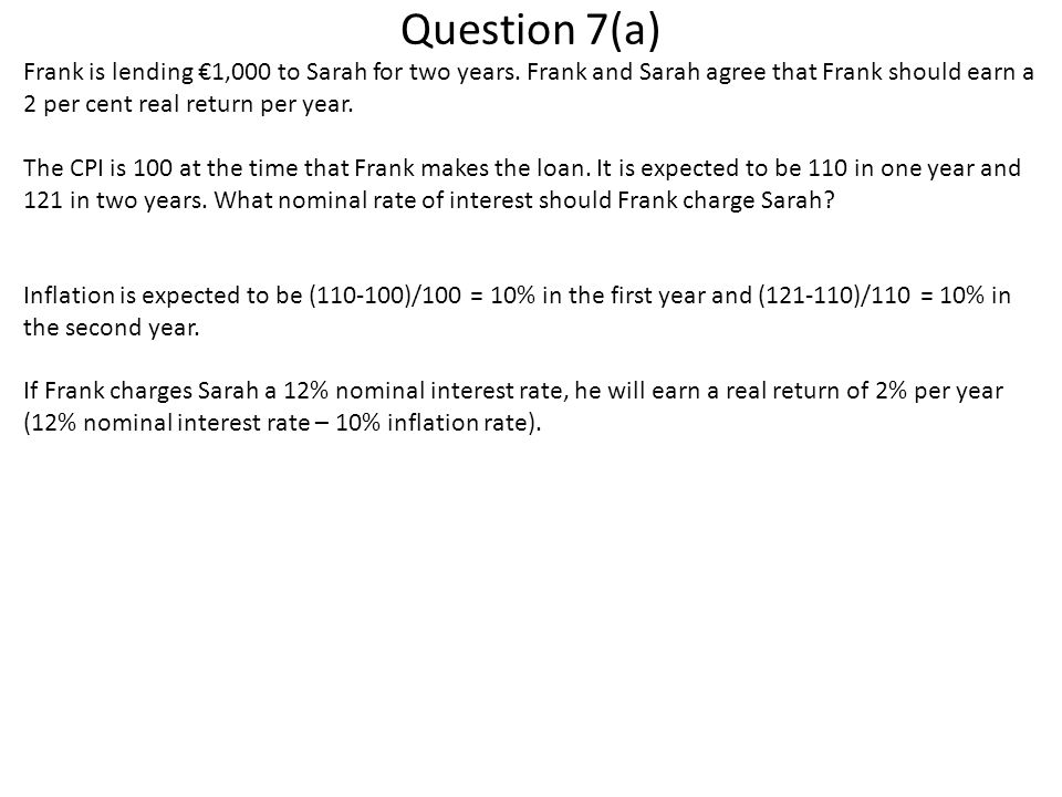 Question 7(a) Frank is lending €1,000 to Sarah for two years. Frank and Sarah agree that Frank should earn a 2 per cent real return per year. The CPI