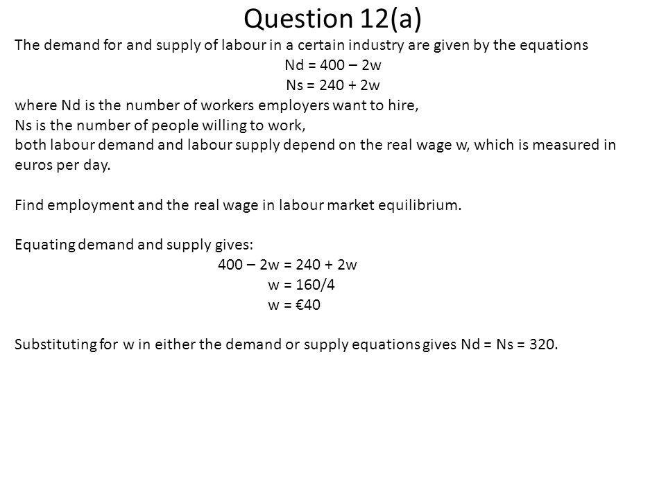 Question 12(a) The demand for and supply of labour in a certain industry are given by the equations Nd = 400 – 2w Ns = 240 + 2w where Nd is the number