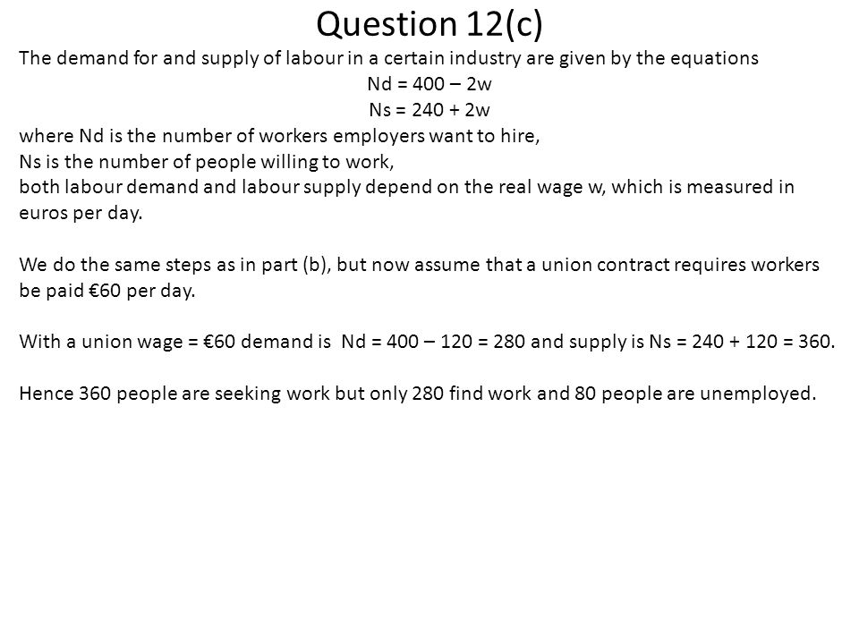 Question 12(c) The demand for and supply of labour in a certain industry are given by the equations Nd = 400 – 2w Ns = 240 + 2w where Nd is the number