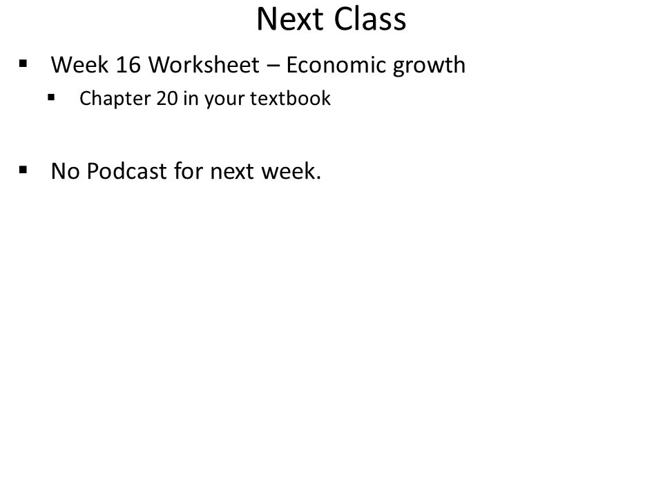 Next Class  Week 16 Worksheet – Economic growth  Chapter 20 in your textbook  No Podcast for next week.