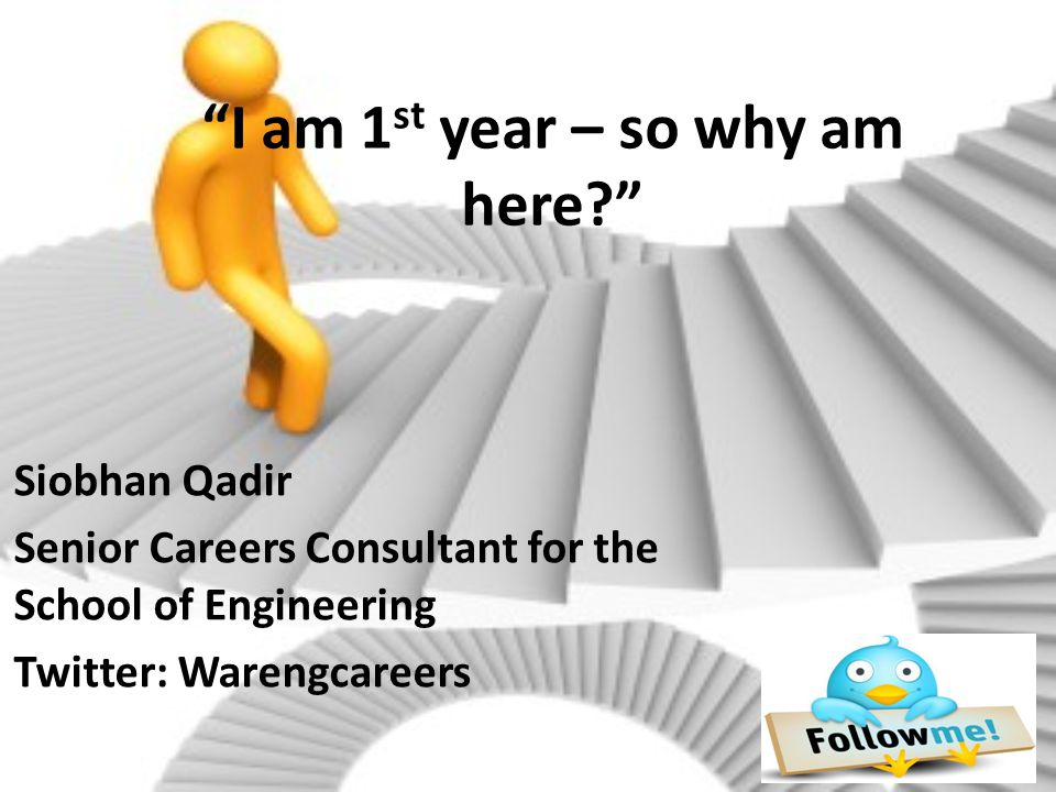 """I am 1 st year – so why am here?"" Siobhan Qadir Senior Careers Consultant for the School of Engineering Twitter: Warengcareers"