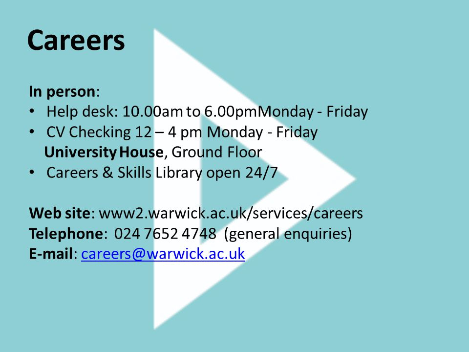 Careers In person: Help desk: 10.00am to 6.00pmMonday - Friday CV Checking 12 – 4 pm Monday - Friday University House, Ground Floor Careers & Skills Library open 24/7 Web site: www2.warwick.ac.uk/services/careers Telephone: 024 7652 4748 (general enquiries) E-mail: careers@warwick.ac.ukcareers@warwick.ac.uk