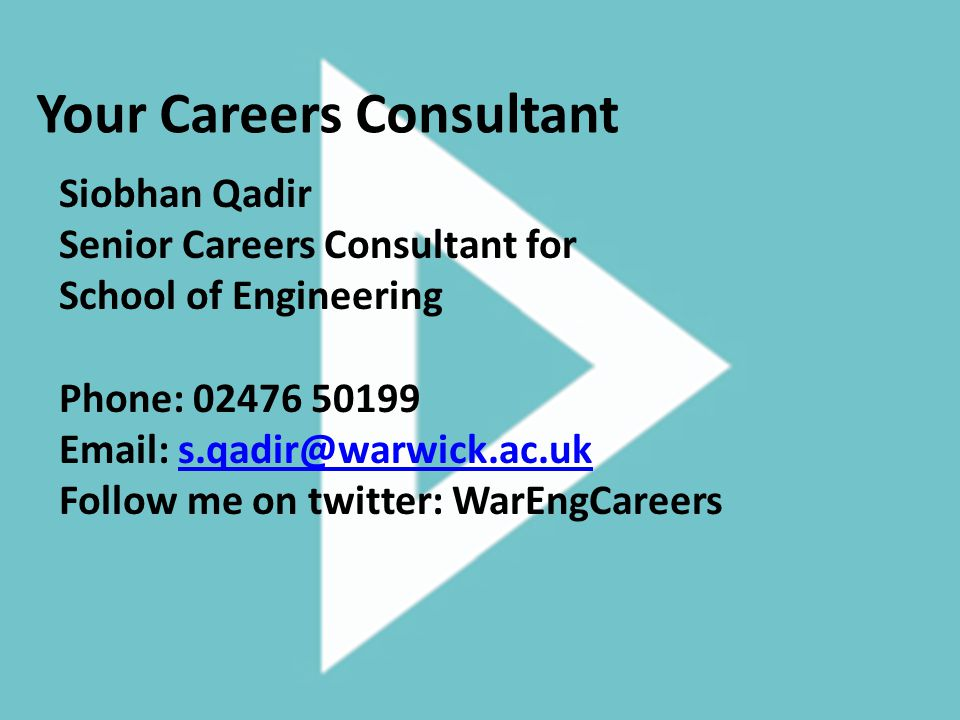 Your Careers Consultant Siobhan Qadir Senior Careers Consultant for School of Engineering Phone: 02476 50199 Email: s.qadir@warwick.ac.uks.qadir@warwick.ac.uk Follow me on twitter: WarEngCareers