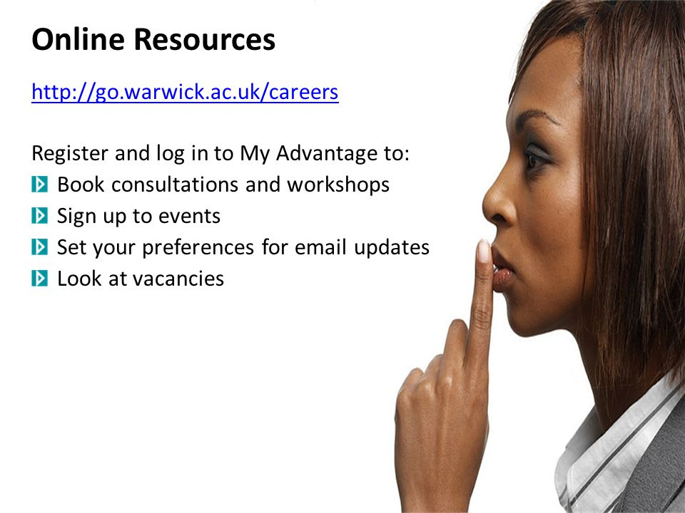 Online Resources http://go.warwick.ac.uk/careers Register and log in to My Advantage to: Book consultations and workshops Sign up to events Set your preferences for email updates Look at vacancies
