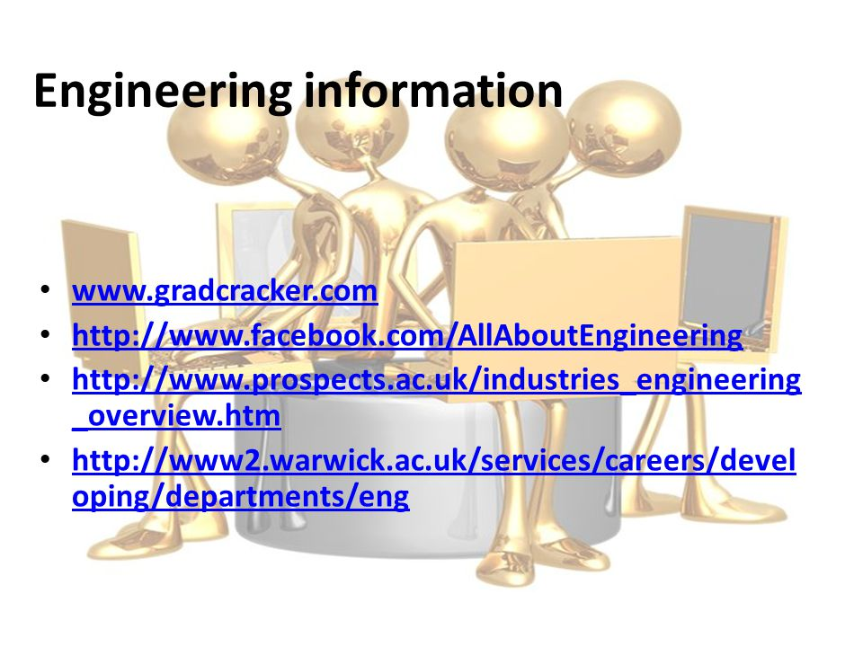 Engineering information www.gradcracker.com http://www.facebook.com/AllAboutEngineering http://www.prospects.ac.uk/industries_engineering _overview.htm http://www.prospects.ac.uk/industries_engineering _overview.htm http://www2.warwick.ac.uk/services/careers/devel oping/departments/eng http://www2.warwick.ac.uk/services/careers/devel oping/departments/eng