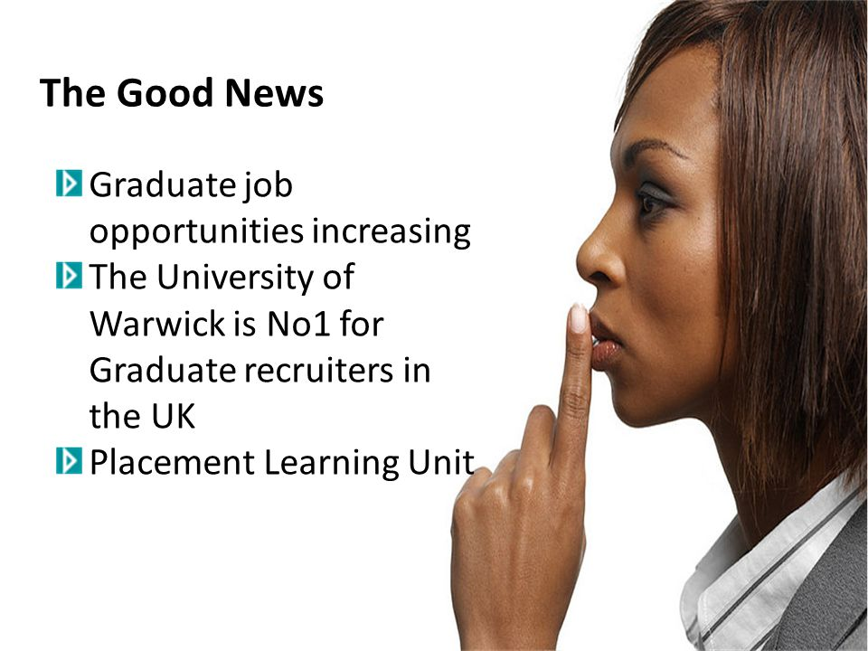 The Good News Graduate job opportunities increasing The University of Warwick is No1 for Graduate recruiters in the UK Placement Learning Unit