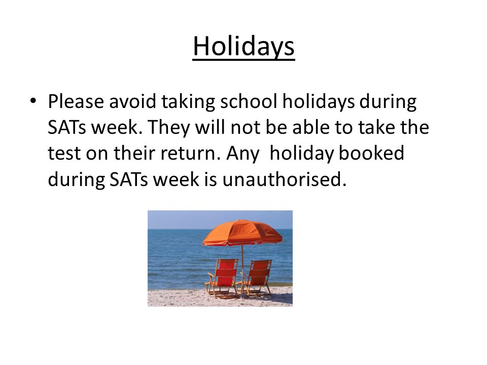 Holidays Please avoid taking school holidays during SATs week. They will not be able to take the test on their return. Any holiday booked during SATs