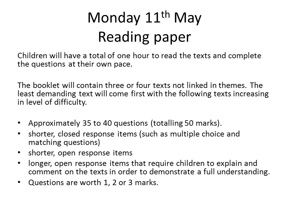 Monday 11 th May Reading paper Children will have a total of one hour to read the texts and complete the questions at their own pace. The booklet will