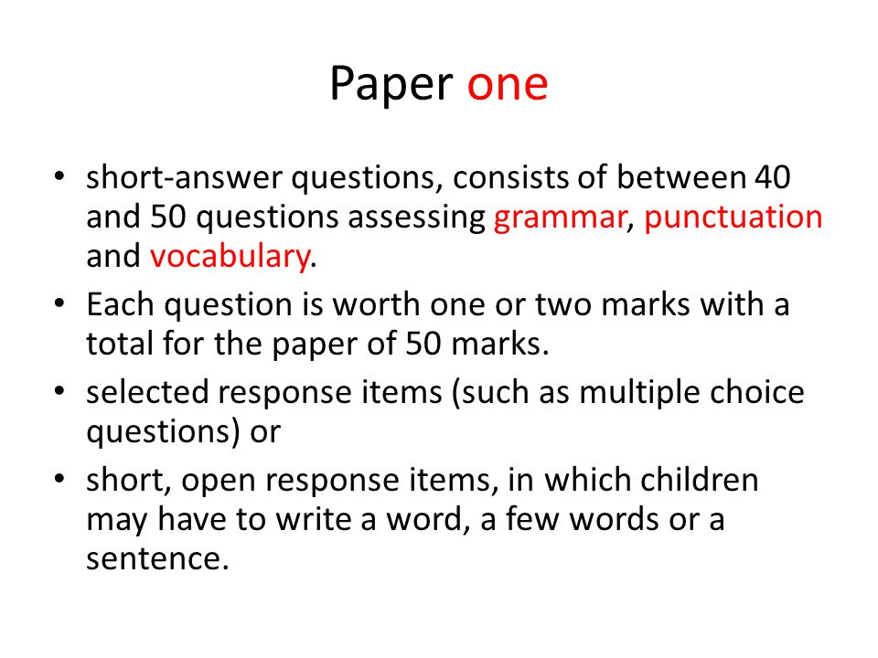 Paper one short-answer questions, consists of between 40 and 50 questions assessing grammar, punctuation and vocabulary. Each question is worth one or