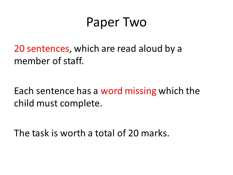 Paper Two 20 sentences, which are read aloud by a member of staff. Each sentence has a word missing which the child must complete. The task is worth a