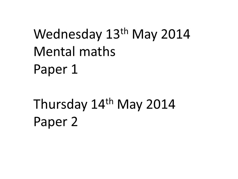 Wednesday 13 th May 2014 Mental maths Paper 1 Thursday 14 th May 2014 Paper 2
