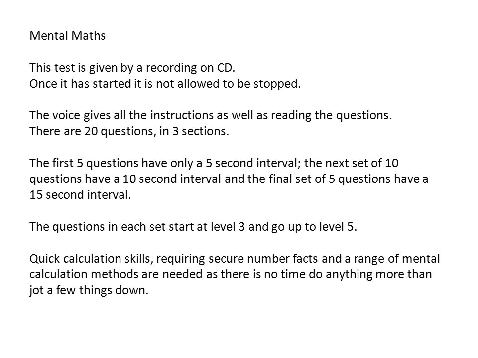 Mental Maths This test is given by a recording on CD. Once it has started it is not allowed to be stopped. The voice gives all the instructions as wel