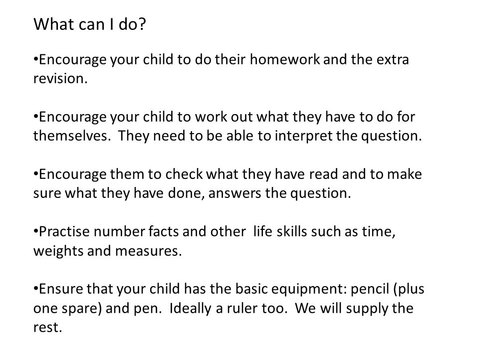 What can I do? Encourage your child to do their homework and the extra revision. Encourage your child to work out what they have to do for themselves.
