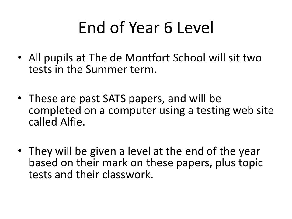 End of Year 6 Level All pupils at The de Montfort School will sit two tests in the Summer term. These are past SATS papers, and will be completed on a