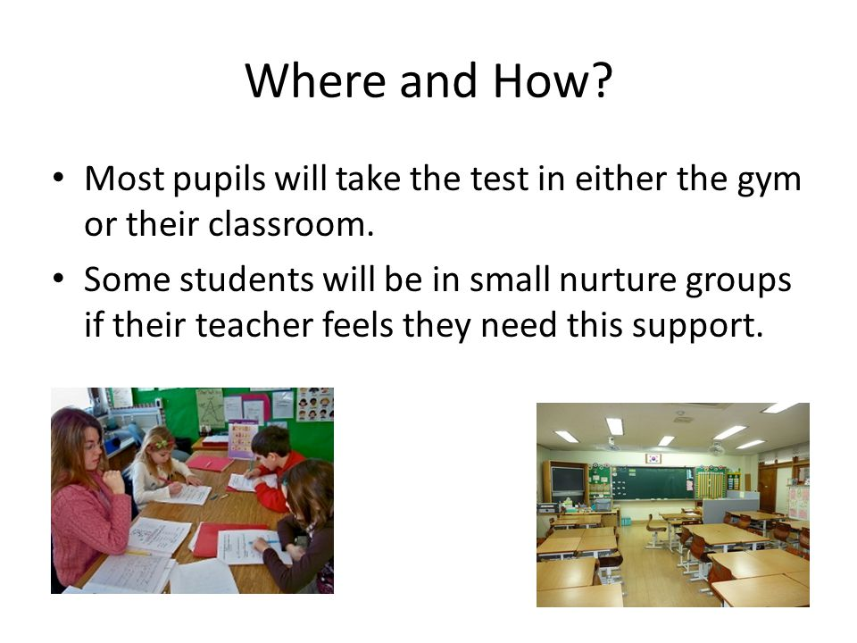 Where and How? Most pupils will take the test in either the gym or their classroom. Some students will be in small nurture groups if their teacher fee