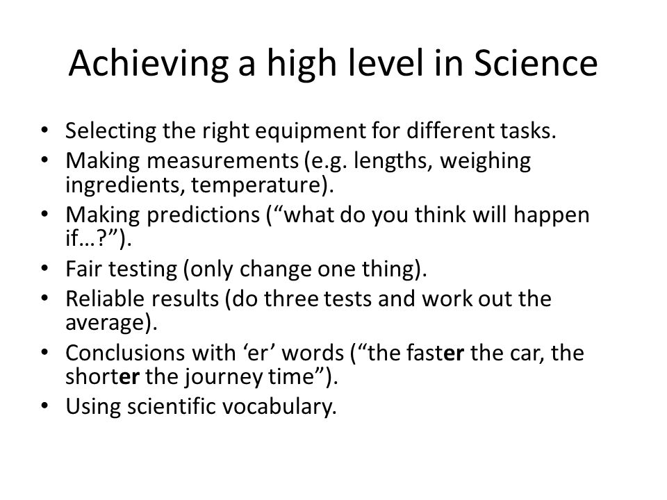 Achieving a high level in Science Selecting the right equipment for different tasks. Making measurements (e.g. lengths, weighing ingredients, temperat
