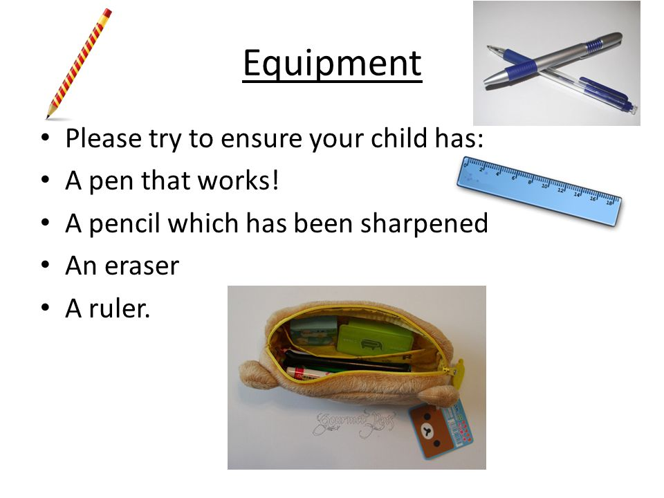 Equipment Please try to ensure your child has: A pen that works! A pencil which has been sharpened An eraser A ruler.
