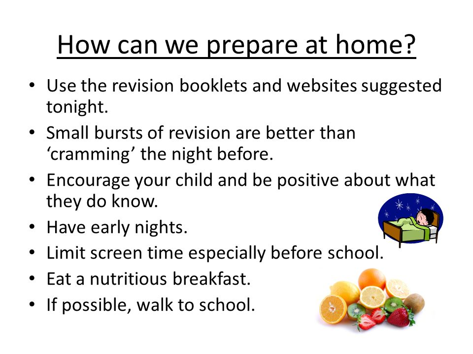 How can we prepare at home? Use the revision booklets and websites suggested tonight. Small bursts of revision are better than 'cramming' the night be