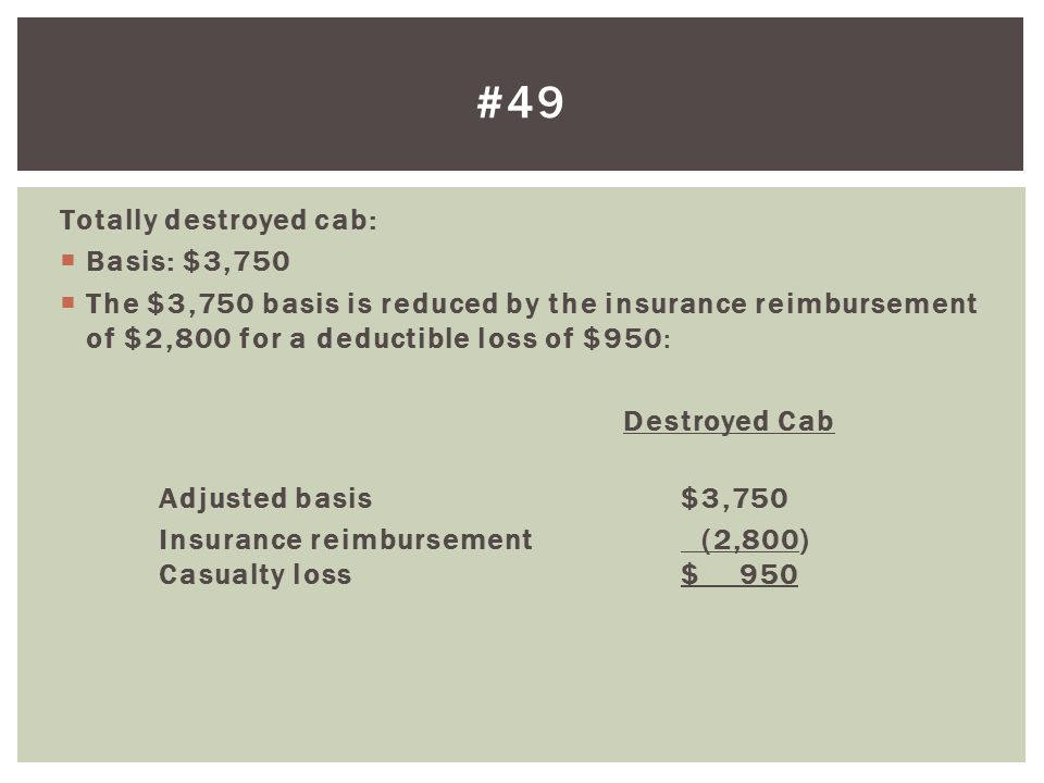 Totally destroyed cab:  Basis: $3,750  The $3,750 basis is reduced by the insurance reimbursement of $2,800 for a deductible loss of $950: Destroyed Cab Adjusted basis$3,750 Insurance reimbursement (2,800) Casualty loss$ 950 #49