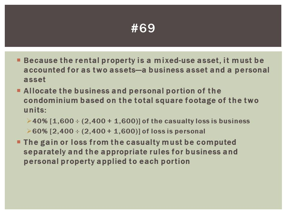  Because the rental property is a mixed-use asset, it must be accounted for as two assets—a business asset and a personal asset  Allocate the business and personal portion of the condominium based on the total square footage of the two units:  40% [1,600  (2,400 + 1,600)] of the casualty loss is business  60% [2,400  (2,400 + 1,600)] of loss is personal  The gain or loss from the casualty must be computed separately and the appropriate rules for business and personal property applied to each portion #69
