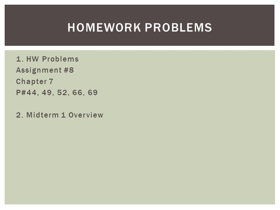 1. HW Problems Assignment #8 Chapter 7 P#44, 49, 52, 66, 69 2. Midterm 1 Overview HOMEWORK PROBLEMS