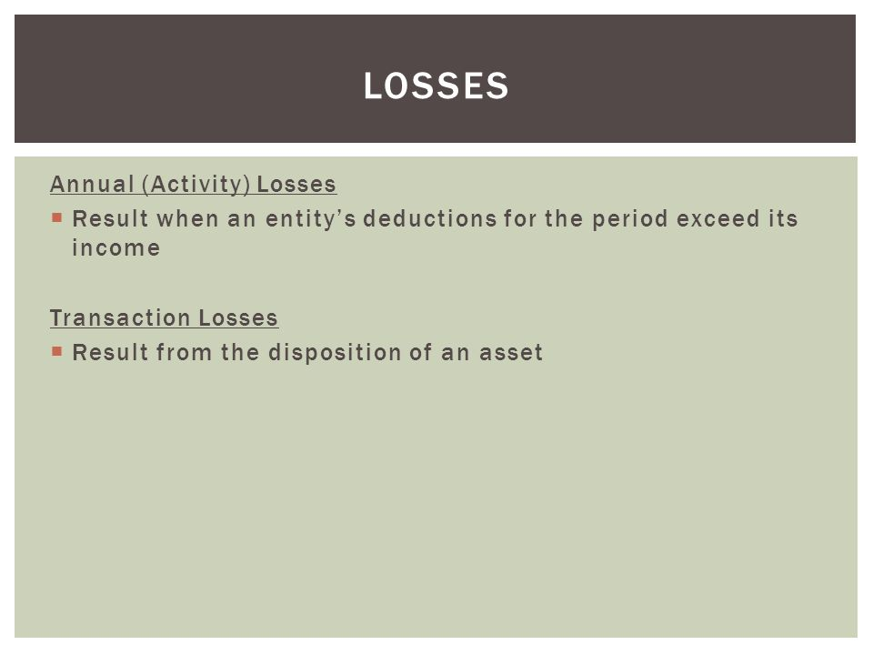 Annual (Activity) Losses  Result when an entity's deductions for the period exceed its income Transaction Losses  Result from the disposition of an asset LOSSES