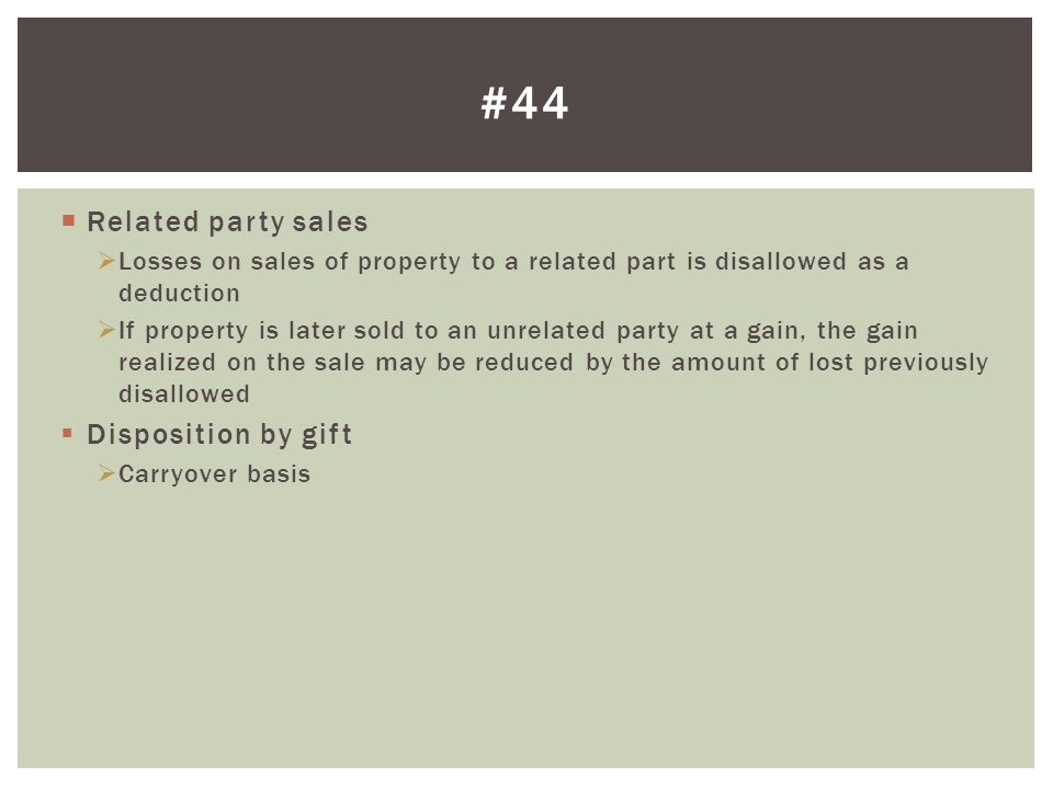  Related party sales  Losses on sales of property to a related part is disallowed as a deduction  If property is later sold to an unrelated party at a gain, the gain realized on the sale may be reduced by the amount of lost previously disallowed  Disposition by gift  Carryover basis #44