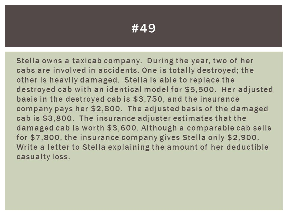 Stella owns a taxicab company.During the year, two of her cabs are involved in accidents.