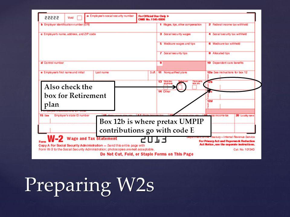 Preparing W2s Box 12b is where pretax UMPIP contributions go with code E Also check the box for Retirement plan