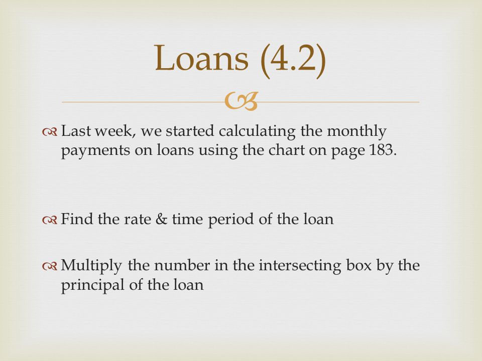   Last week, we started calculating the monthly payments on loans using the chart on page 183.  Find the rate & time period of the loan  Multiply